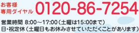 お客様専用ダイヤル 0120-86-7254 営業時間 8:00〜17:00(土曜日は15:00まで)日・祝定休(土曜日もお休みさせていただくことがあります)