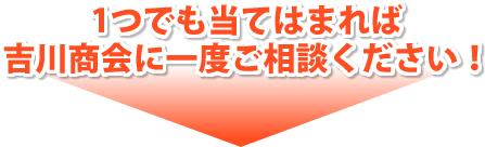 1つでも当てはまれば、吉川商会に一度ご相談ください
